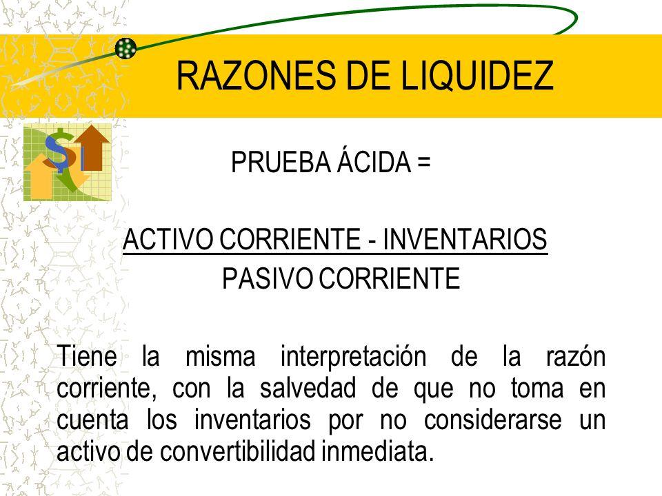 RAZONES DE LIQUIDEZ PRUEBA ÁCIDA = ACTIVO CORRIENTE - INVENTARIOS