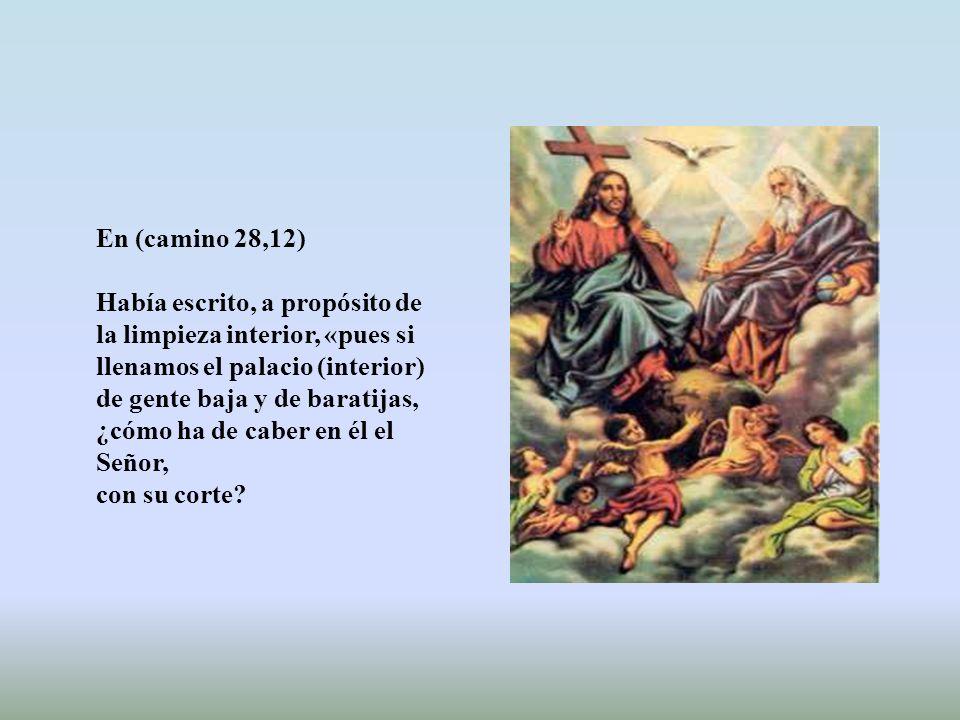 En (camino 28,12) Había escrito, a propósito de la limpieza interior, «pues si llenamos el palacio (interior)