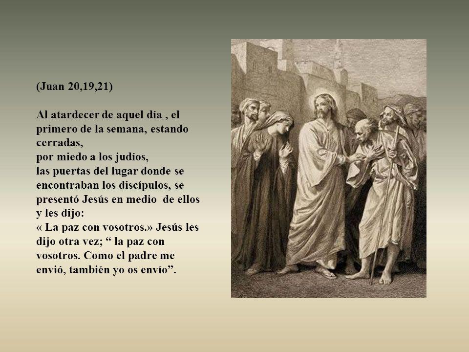 (Juan 20,19,21) Al atardecer de aquel día , el primero de la semana, estando cerradas, por miedo a los judíos,