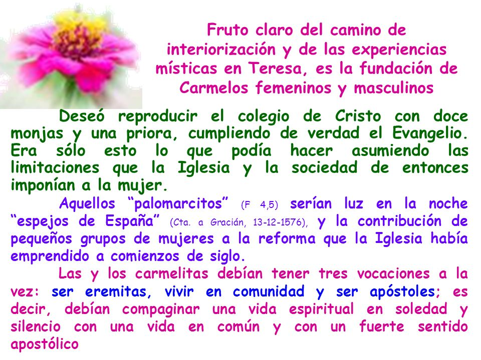 Fruto claro del camino de interiorización y de las experiencias místicas en Teresa, es la fundación de Carmelos femeninos y masculinos