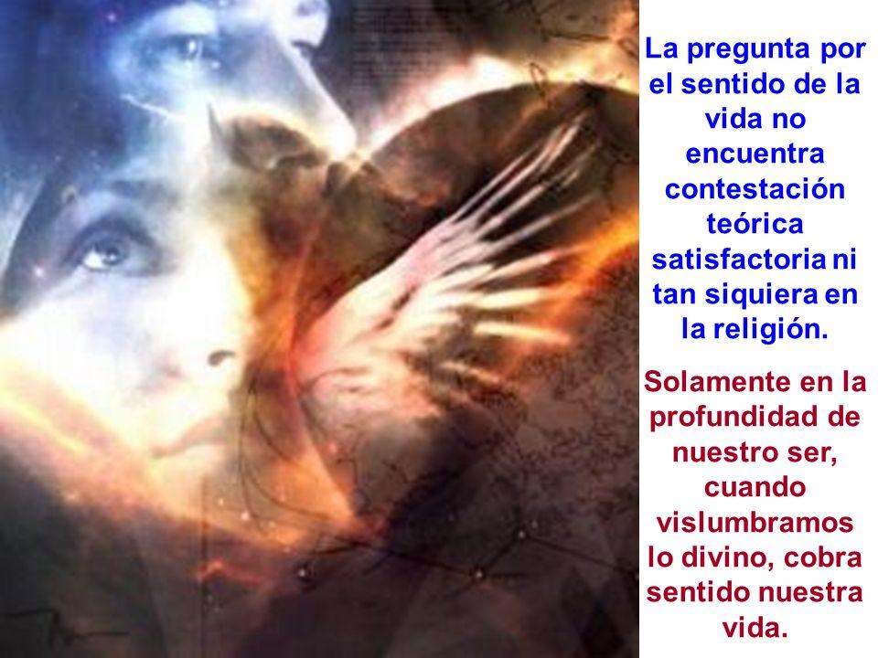 La pregunta por el sentido de la vida no encuentra contestación teórica satisfactoria ni tan siquiera en la religión.