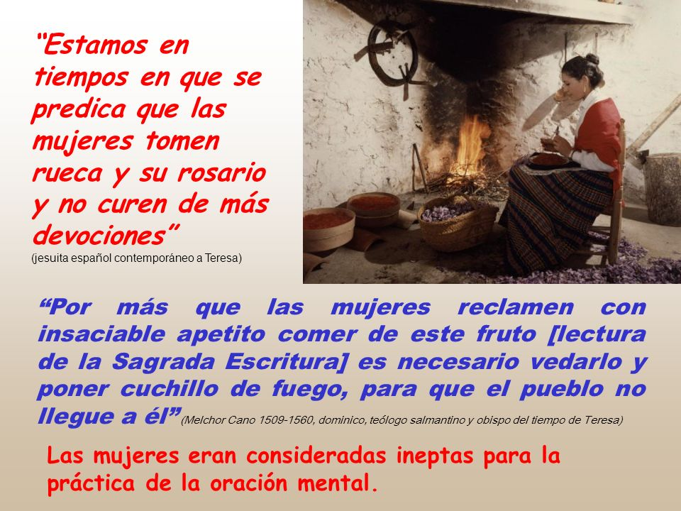 Estamos en tiempos en que se predica que las mujeres tomen rueca y su rosario y no curen de más devociones (jesuita español contemporáneo a Teresa)