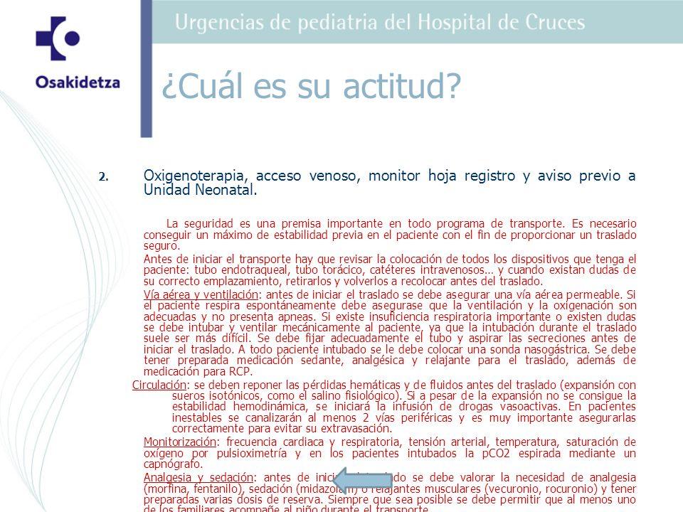 ¿Cuál es su actitud 2. Oxigenoterapia, acceso venoso, monitor hoja registro y aviso previo a Unidad Neonatal.