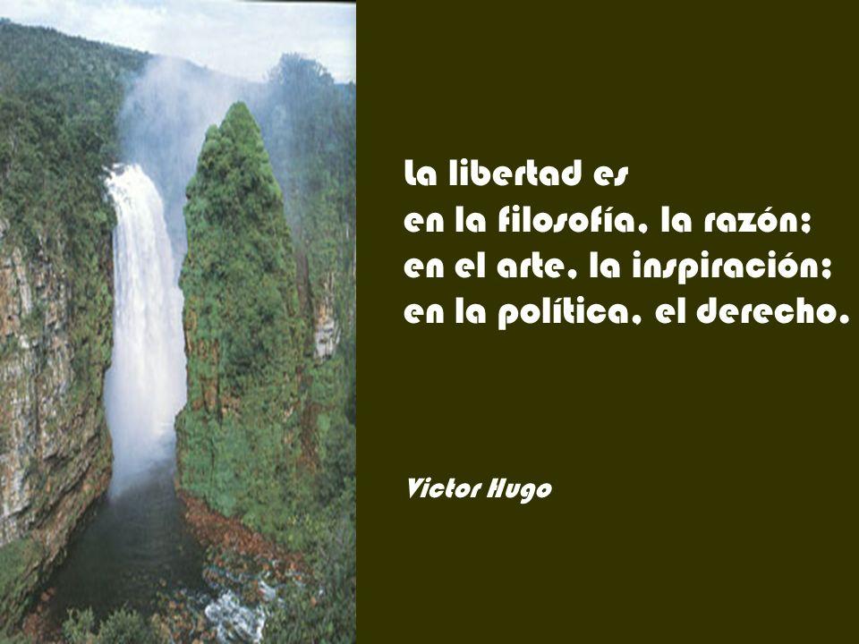 La libertad es en la filosofía, la razón; en el arte, la inspiración; en la política, el derecho.