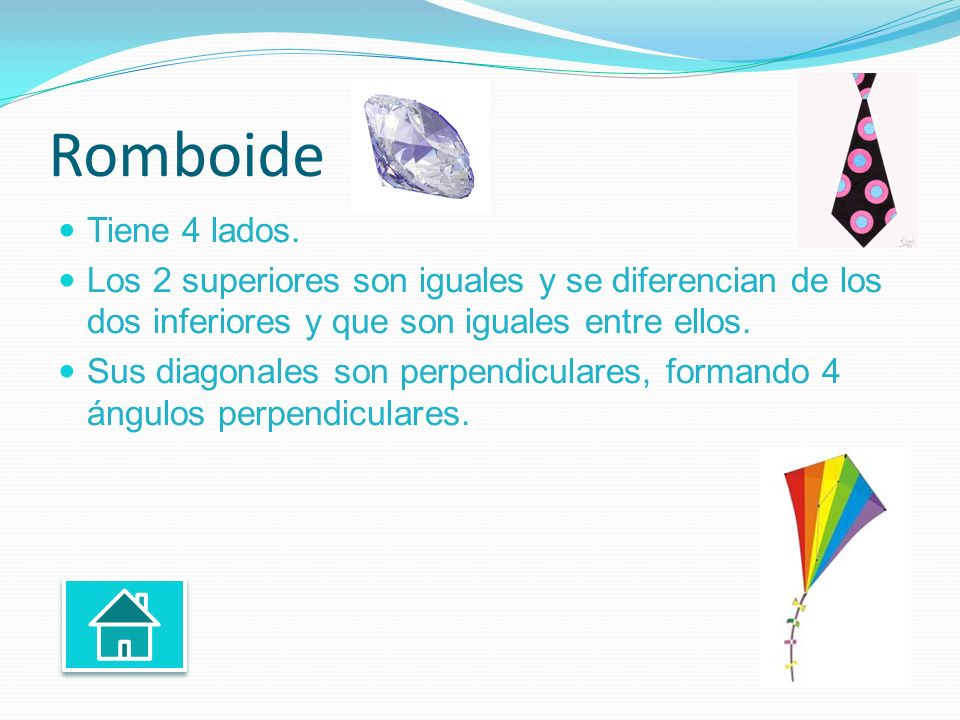 Romboide Tiene 4 lados. Los 2 superiores son iguales y se diferencian de los dos inferiores y que son iguales entre ellos.