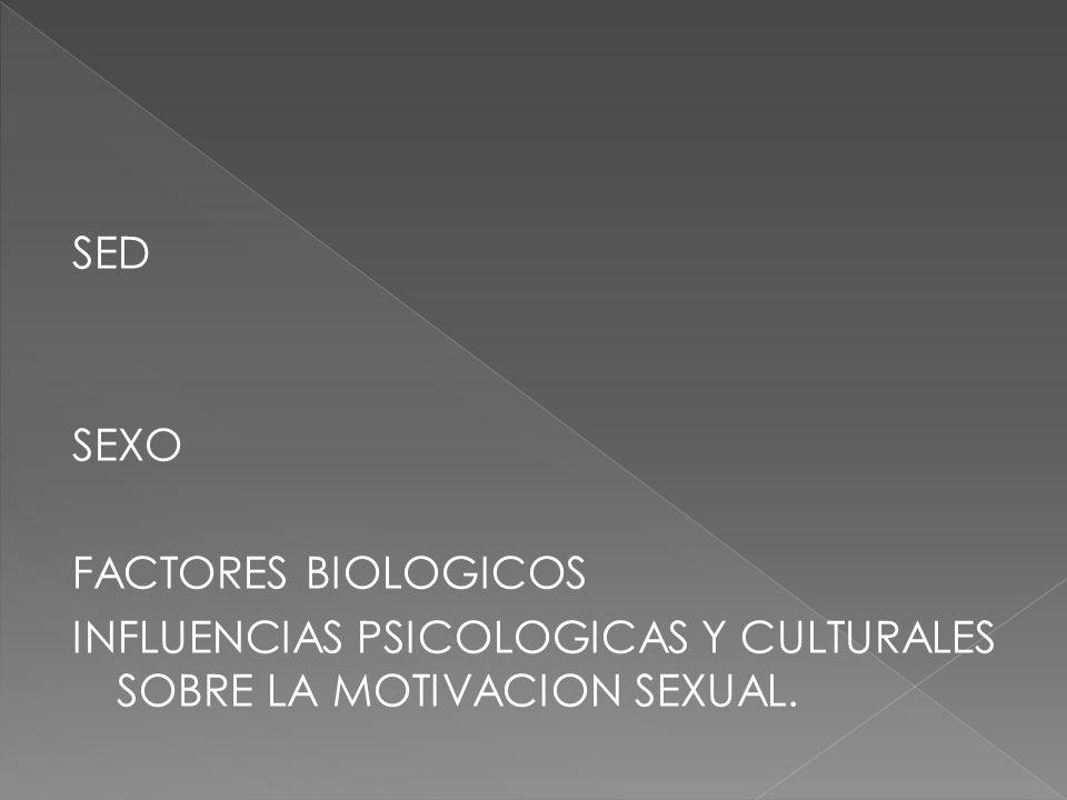 SED SEXO FACTORES BIOLOGICOS INFLUENCIAS PSICOLOGICAS Y CULTURALES SOBRE LA MOTIVACION SEXUAL.
