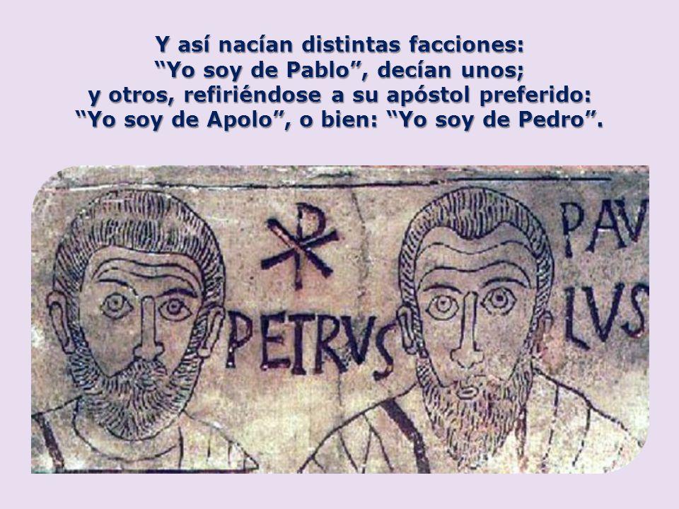 Y así nacían distintas facciones: Yo soy de Pablo , decían unos;