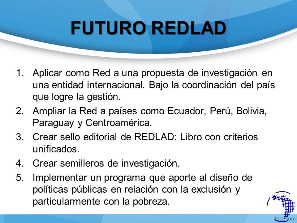 FUTURO REDLAD Aplicar como Red a una propuesta de investigación en una entidad internacional. Bajo la coordinación del país que logre la gestión.