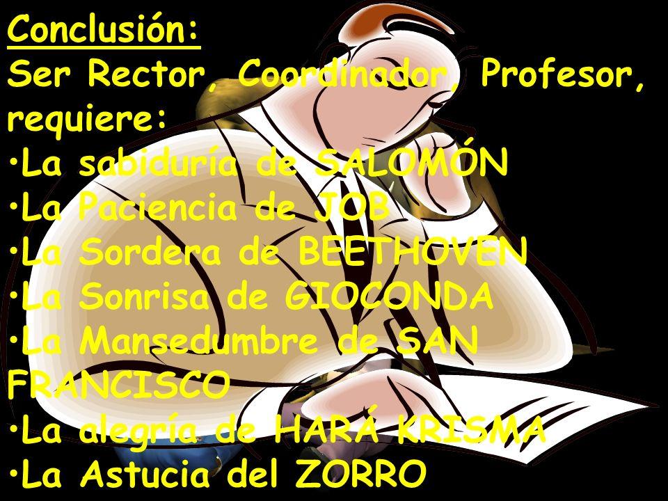 Conclusión: Ser Rector, Coordinador, Profesor, requiere: La sabiduría de SALOMÓN. La Paciencia de JOB.