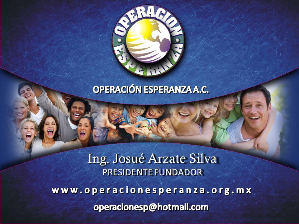 Ing. Josué Arzate Silva OPERACIÓN ESPERANZA A.C. PRESIDENTE FUNDADOR