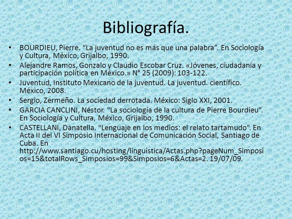Bibliografía. BOURDIEU, Pierre. La juventud no es más que una palabra . En Sociología y Cultura, México, Grijalbo, 1990.