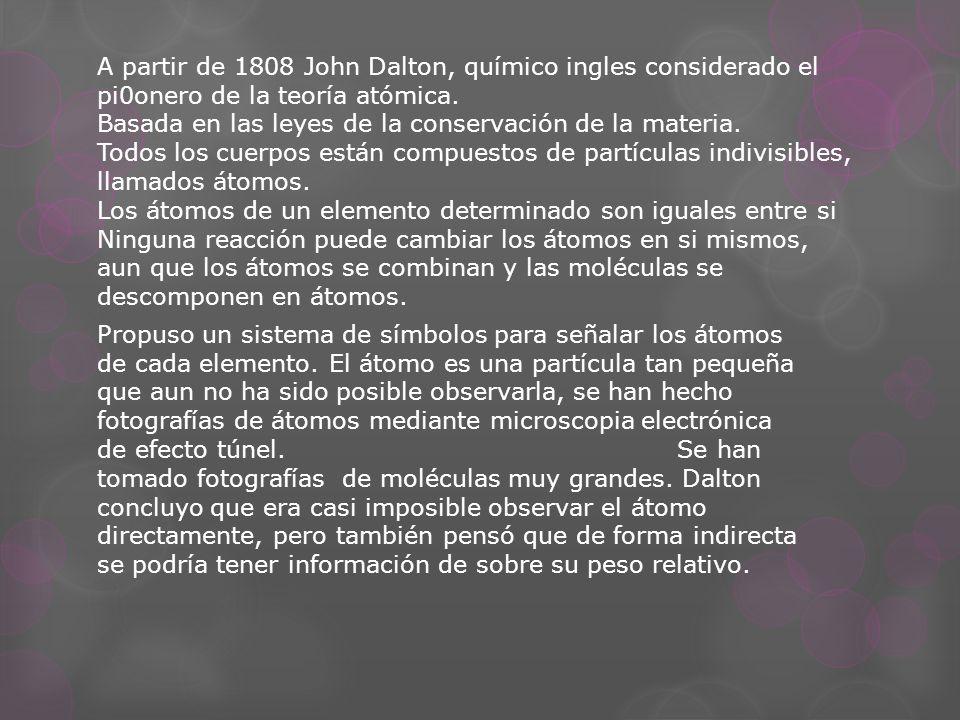 A partir de 1808 John Dalton, químico ingles considerado el pi0onero de la teoría atómica.