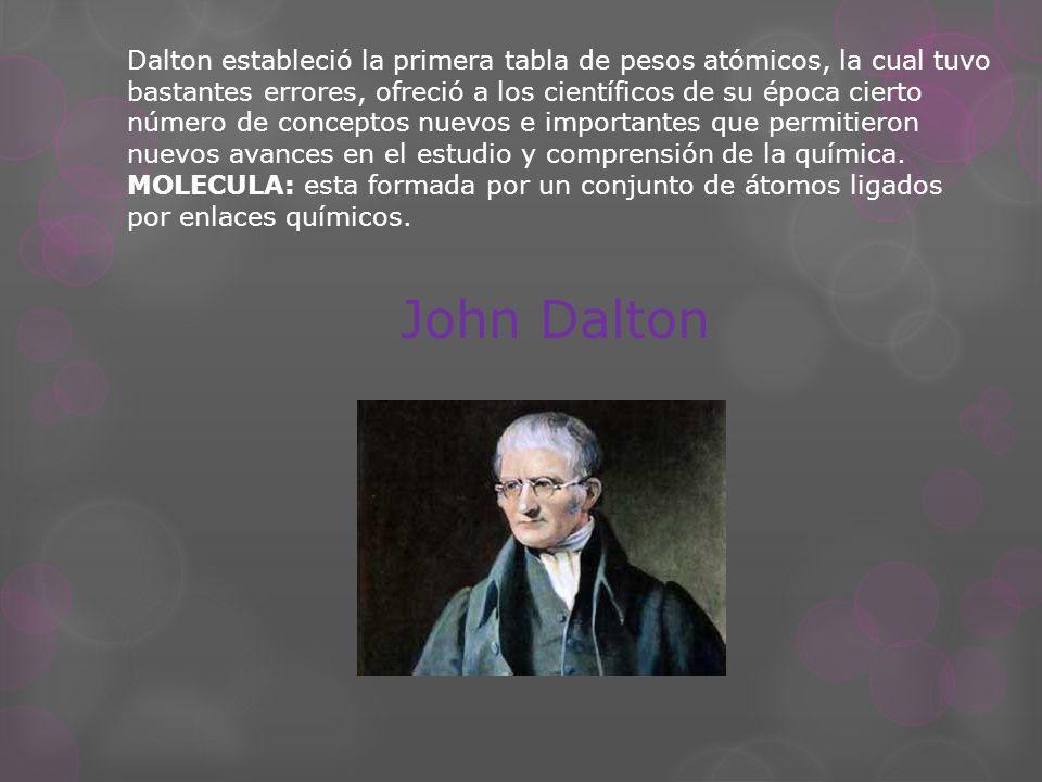 Dalton estableció la primera tabla de pesos atómicos, la cual tuvo bastantes errores, ofreció a los científicos de su época cierto número de conceptos nuevos e importantes que permitieron nuevos avances en el estudio y comprensión de la química.