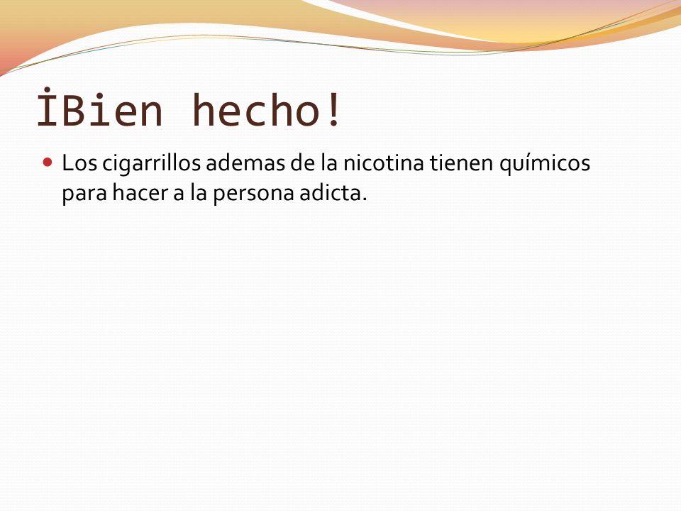 İBien hecho! Los cigarrillos ademas de la nicotina tienen químicos para hacer a la persona adicta.