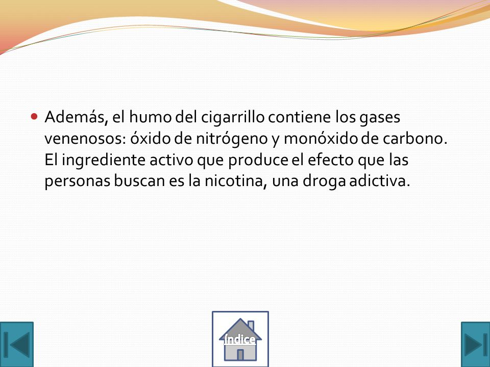Además, el humo del cigarrillo contiene los gases venenosos: óxido de nitrógeno y monóxido de carbono. El ingrediente activo que produce el efecto que las personas buscan es la nicotina, una droga adictiva.