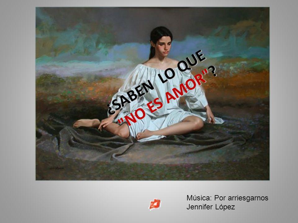 ¿SABEN LO QUE NO ES AMOR Música: Por arriesgarnos Jennifer López
