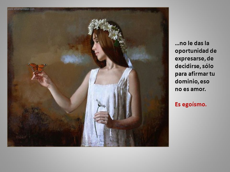 …no le das la oportunidad de expresarse, de decidirse, sólo para afirmar tu dominio, eso no es amor.