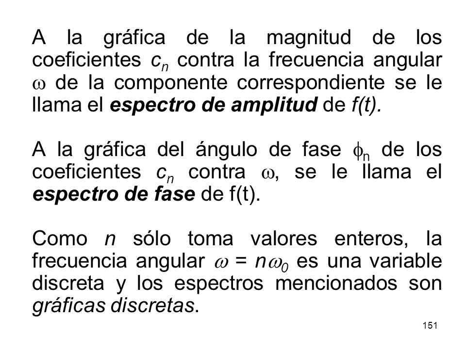 A la gráfica de la magnitud de los coeficientes cn contra la frecuencia angular w de la componente correspondiente se le llama el espectro de amplitud de f(t).