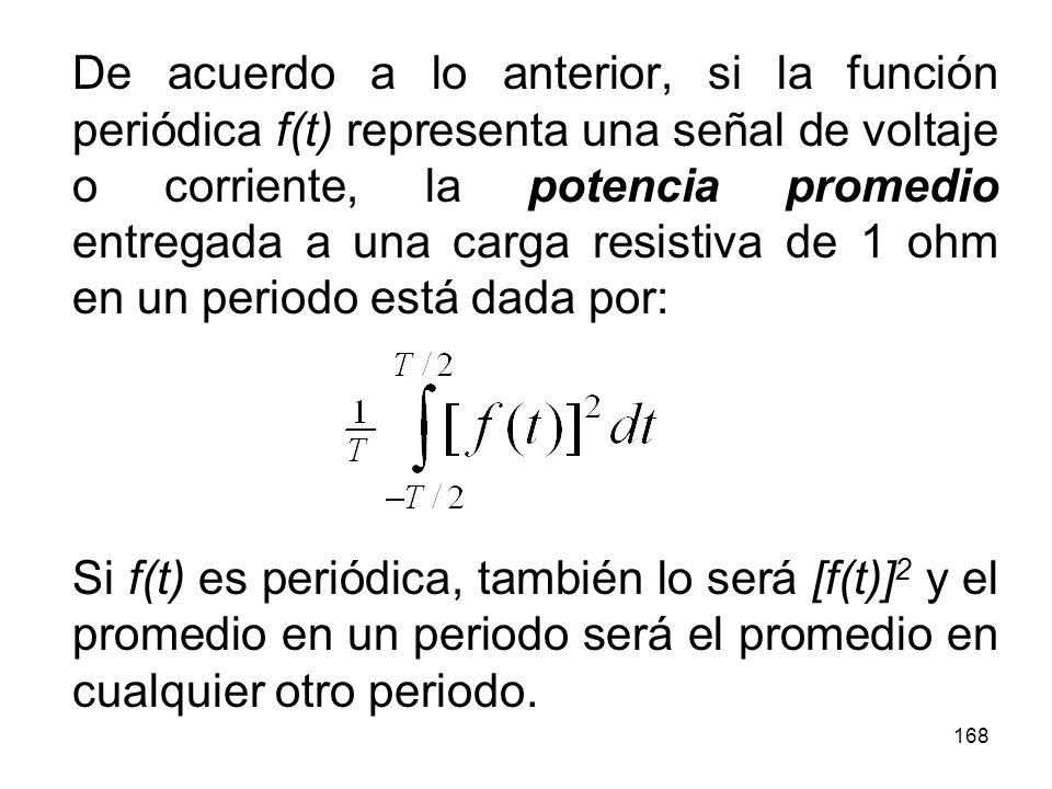 De acuerdo a lo anterior, si la función periódica f(t) representa una señal de voltaje o corriente, la potencia promedio entregada a una carga resistiva de 1 ohm en un periodo está dada por: