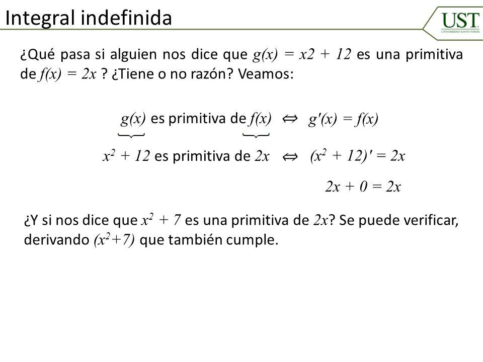 Integral indefinida ¿Qué pasa si alguien nos dice que g(x) = x2 + 12 es una primitiva de f(x) = 2x ¿Tiene o no razón Veamos: