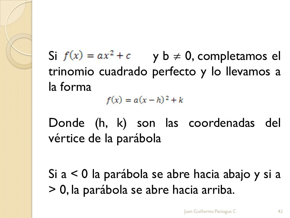 Si y b  0, completamos el trinomio cuadrado perfecto y lo llevamos a la forma Donde (h, k) son las coordenadas del vértice de la parábola Si a < 0 la parábola se abre hacia abajo y si a > 0, la parábola se abre hacia arriba.