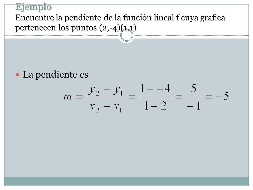 Ejemplo Encuentre la pendiente de la función lineal f cuya grafica pertenecen los puntos (2,-4)(1,1)