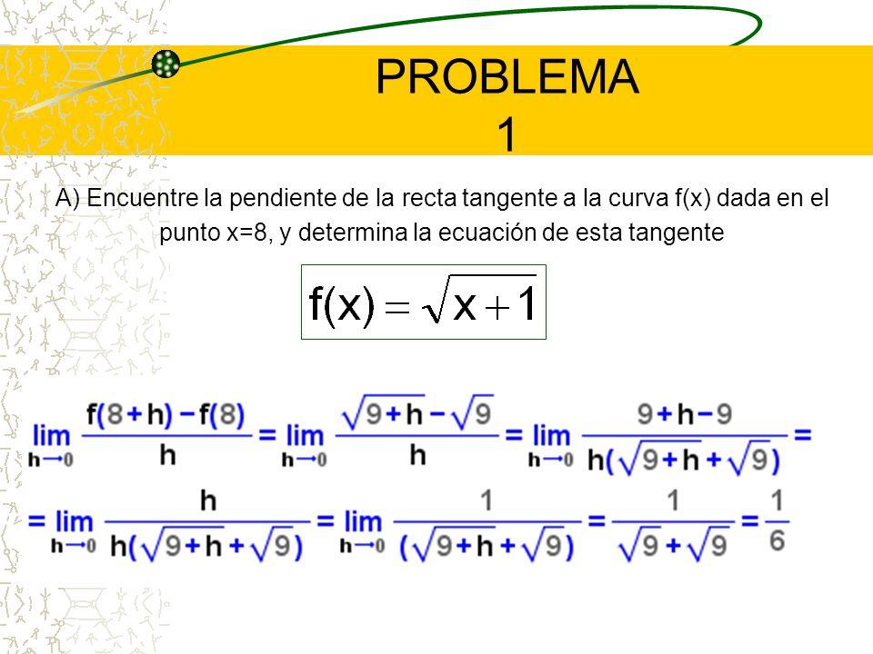 PROBLEMA 1 A) Encuentre la pendiente de la recta tangente a la curva f(x) dada en el punto x=8, y determina la ecuación de esta tangente.