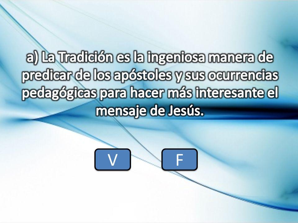 a) La Tradición es la ingeniosa manera de predicar de los apóstoles y sus ocurrencias pedagógicas para hacer más interesante el mensaje de Jesús.