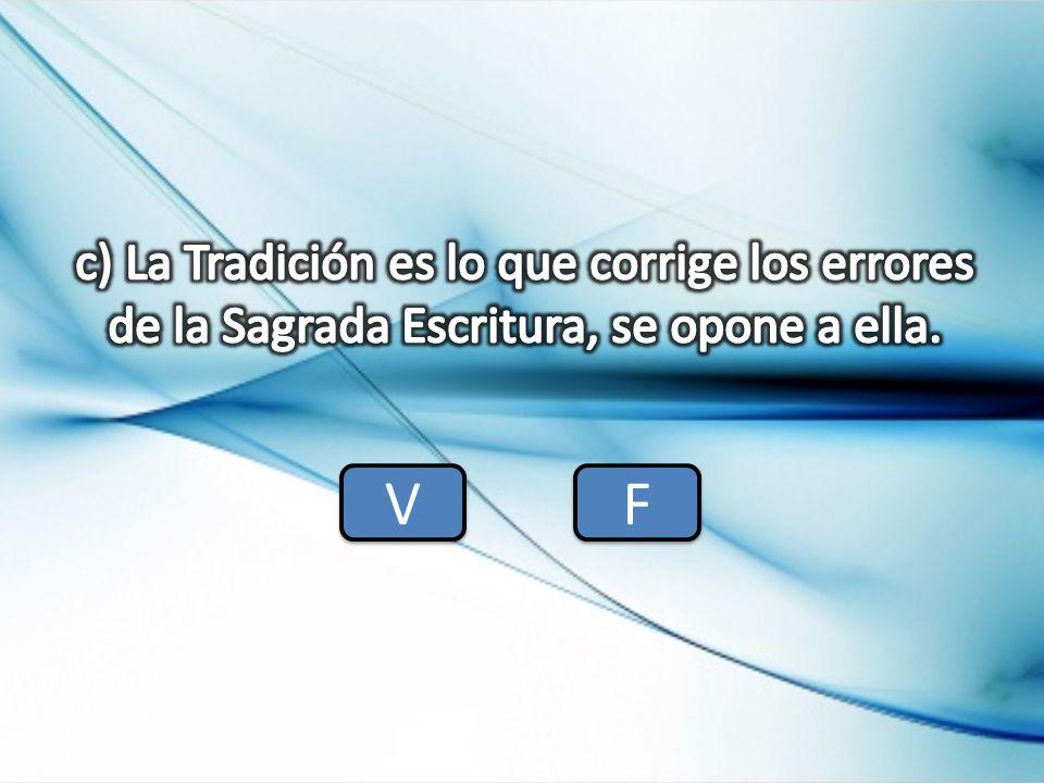 c) La Tradición es lo que corrige los errores de la Sagrada Escritura, se opone a ella.
