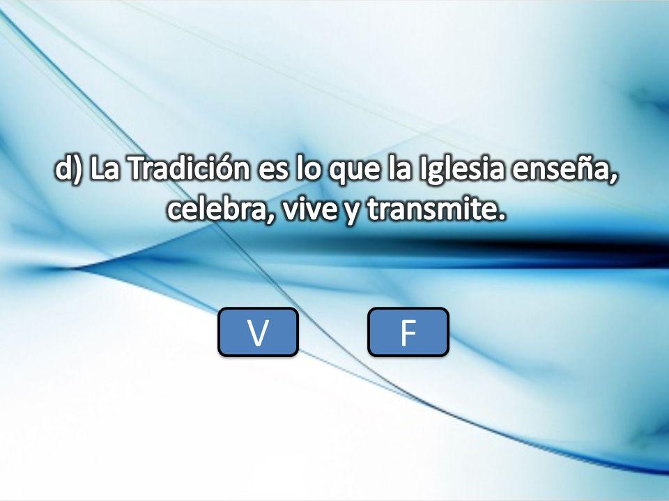 d) La Tradición es lo que la Iglesia enseña, celebra, vive y transmite.