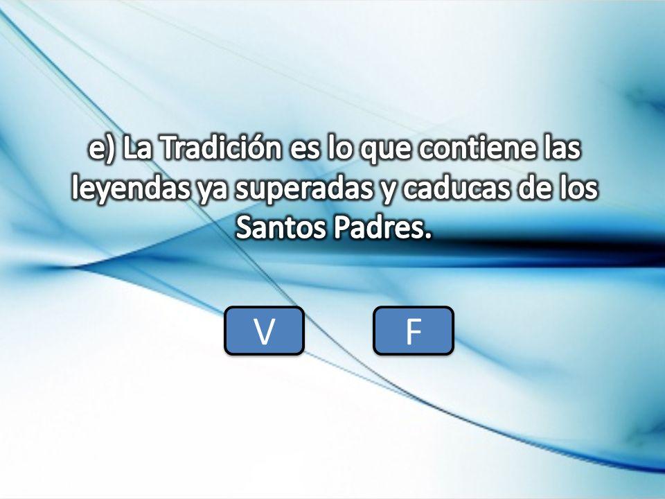 e) La Tradición es lo que contiene las leyendas ya superadas y caducas de los Santos Padres.
