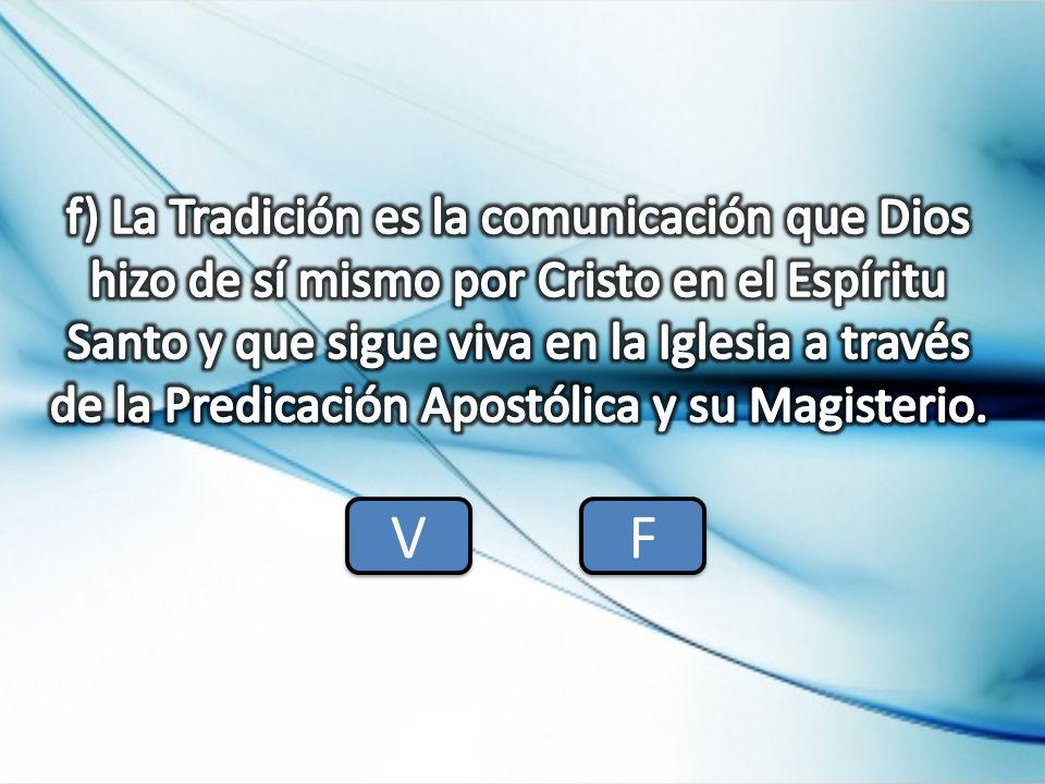 f) La Tradición es la comunicación que Dios hizo de sí mismo por Cristo en el Espíritu Santo y que sigue viva en la Iglesia a través de la Predicación Apostólica y su Magisterio.