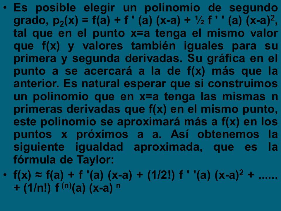 Es posible elegir un polinomio de segundo grado, p2(x) = f(a) + f (a) (x-a) + ½ f (a) (x-a)2, tal que en el punto x=a tenga el mismo valor que f(x) y valores también iguales para su primera y segunda derivadas. Su gráfica en el punto a se acercará a la de f(x) más que la anterior. Es natural esperar que si construimos un polinomio que en x=a tenga las mismas n primeras derivadas que f(x) en el mismo punto, este polinomio se aproximará más a f(x) en los puntos x próximos a a. Así obtenemos la siguiente igualdad aproximada, que es la fórmula de Taylor: