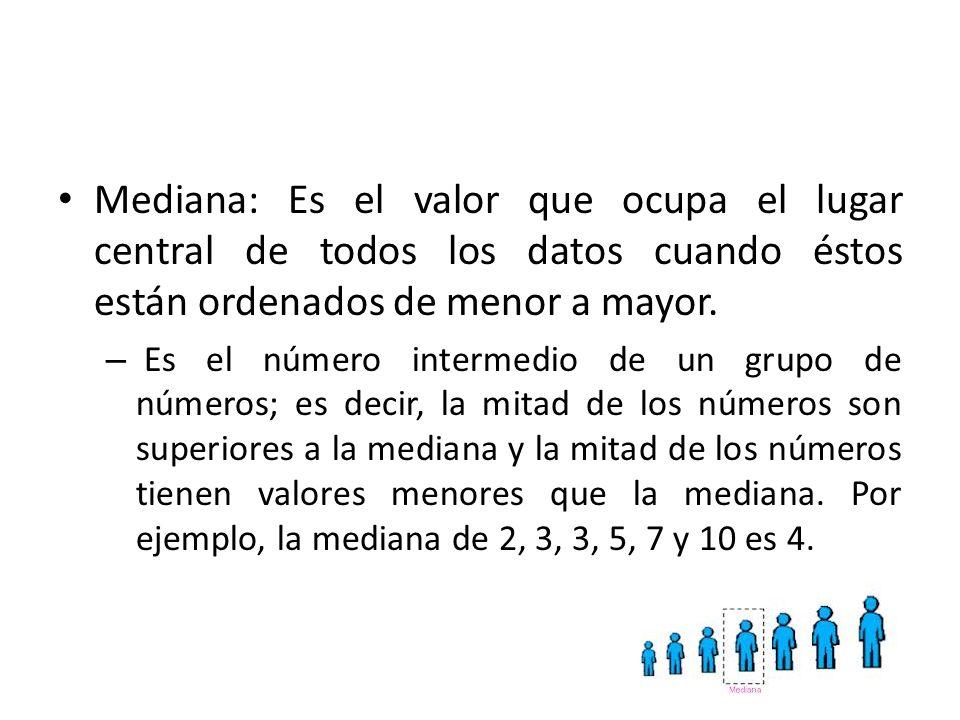 Mediana: Es el valor que ocupa el lugar central de todos los datos cuando éstos están ordenados de menor a mayor.