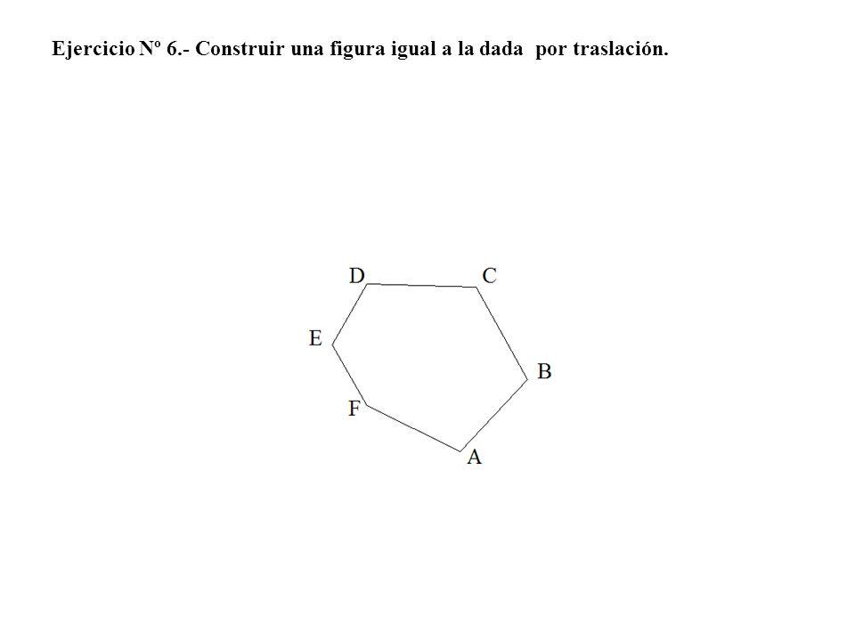 Ejercicio Nº 6.- Construir una figura igual a la dada por traslación.
