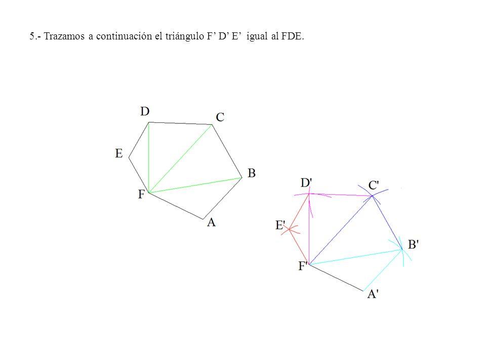 5.- Trazamos a continuación el triángulo F' D' E' igual al FDE.