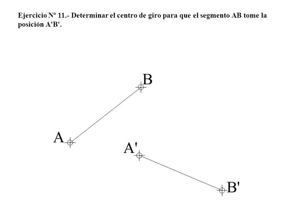 Ejercicio Nº 11.- Determinar el centro de giro para que el segmento AB tome la posición A B .