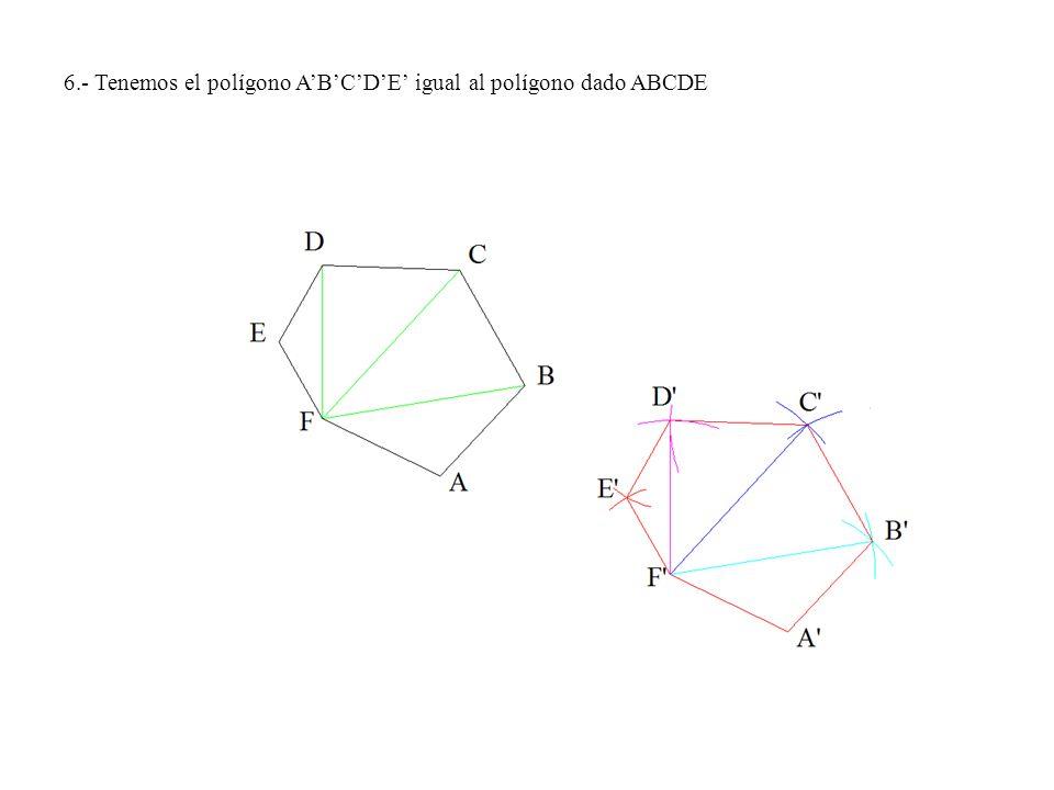 6.- Tenemos el polígono A'B'C'D'E' igual al polígono dado ABCDE