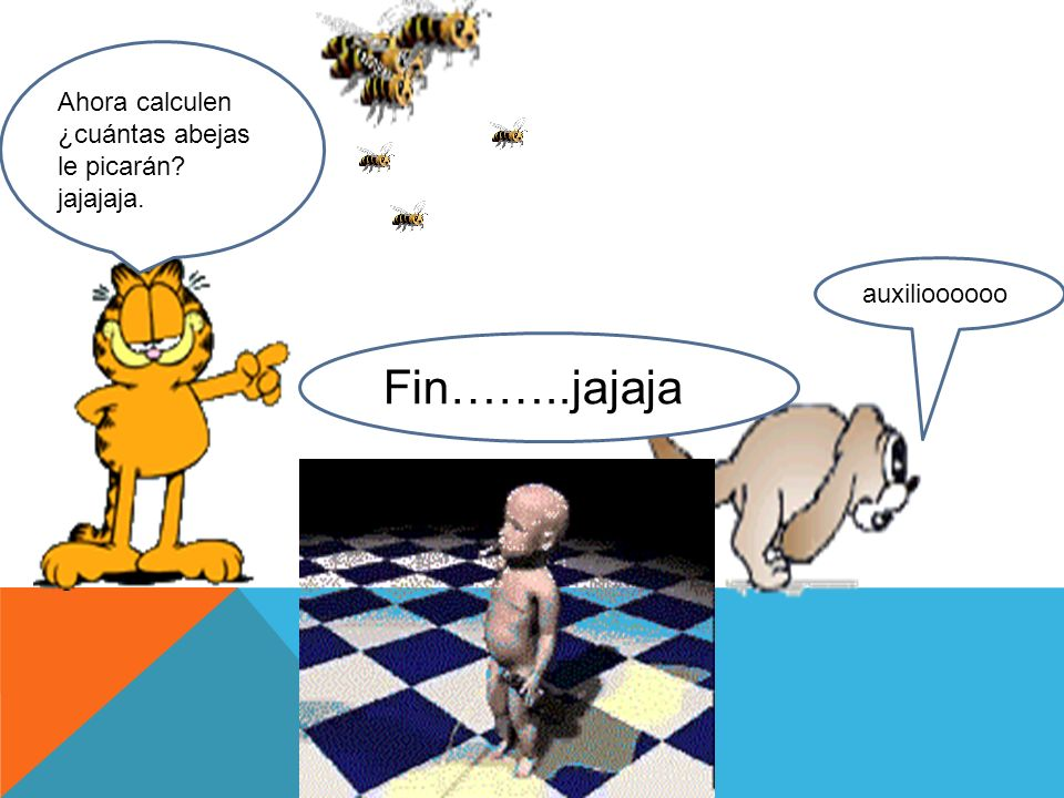 Fin……..jajaja Ahora calculen ¿cuántas abejas le picarán jajajaja.