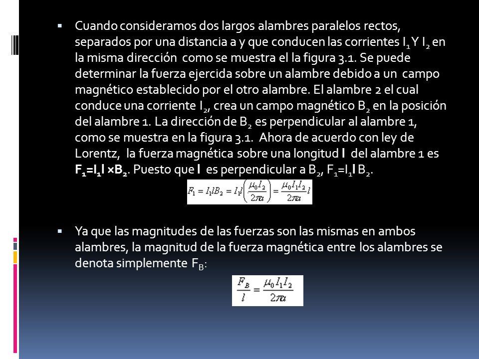 Cuando consideramos dos largos alambres paralelos rectos, separados por una distancia a y que conducen las corrientes I1 Y I2 en la misma dirección como se muestra el la figura 3.1. Se puede determinar la fuerza ejercida sobre un alambre debido a un campo magnético establecido por el otro alambre. El alambre 2 el cual conduce una corriente I2, crea un campo magnético B2 en la posición del alambre 1. La dirección de B2 es perpendicular al alambre 1, como se muestra en la figura 3.1. Ahora de acuerdo con ley de Lorentz, la fuerza magnética sobre una longitud l del alambre 1 es F1=I1l ×B2. Puesto que l es perpendicular a B2, F1=I1l B2.