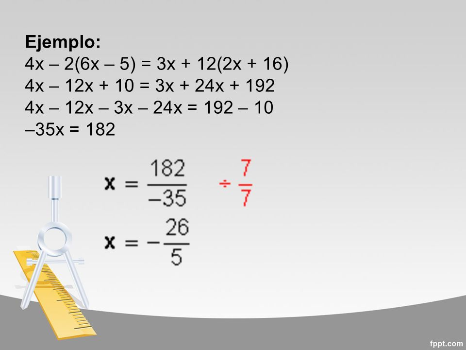 Ejemplo: 4x – 2(6x – 5) = 3x + 12(2x + 16) 4x – 12x + 10 = 3x + 24x + 192. 4x – 12x – 3x – 24x = 192 – 10.