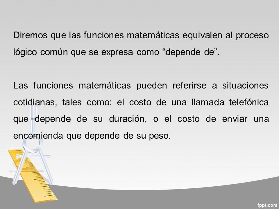 Diremos que las funciones matemáticas equivalen al proceso lógico común que se expresa como depende de .