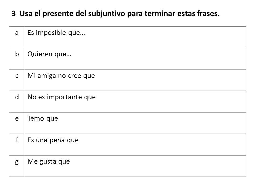 3 Usa el presente del subjuntivo para terminar estas frases.