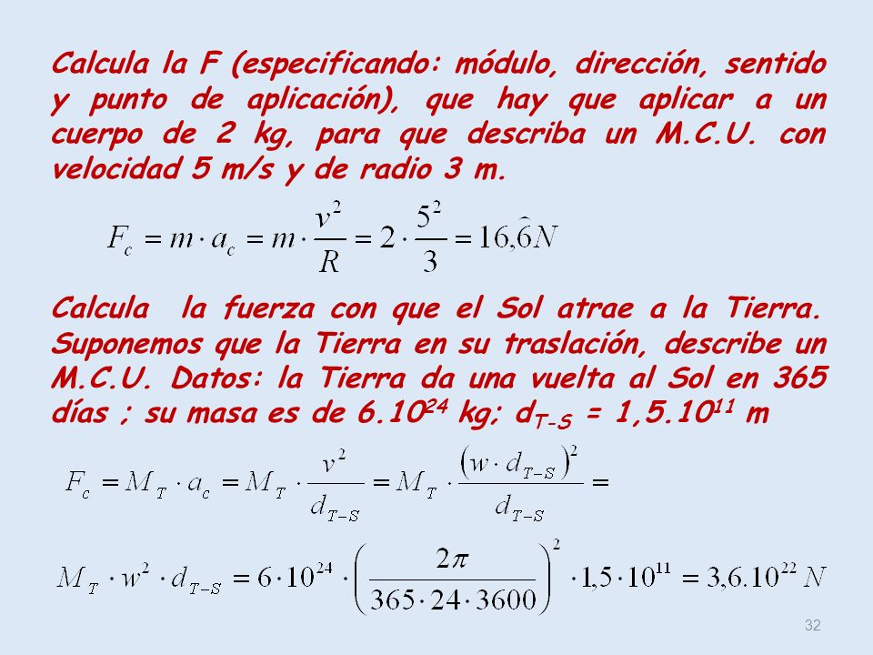Calcula la F (especificando: módulo, dirección, sentido y punto de aplicación), que hay que aplicar a un cuerpo de 2 kg, para que describa un M.C.U. con velocidad 5 m/s y de radio 3 m.