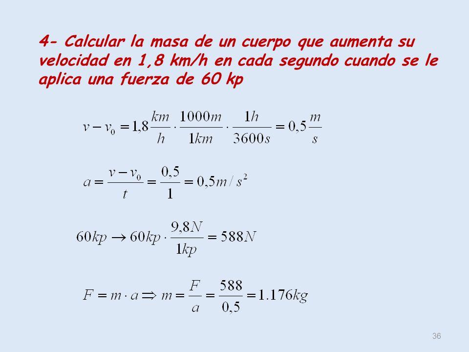 4- Calcular la masa de un cuerpo que aumenta su velocidad en 1,8 km/h en cada segundo cuando se le aplica una fuerza de 60 kp