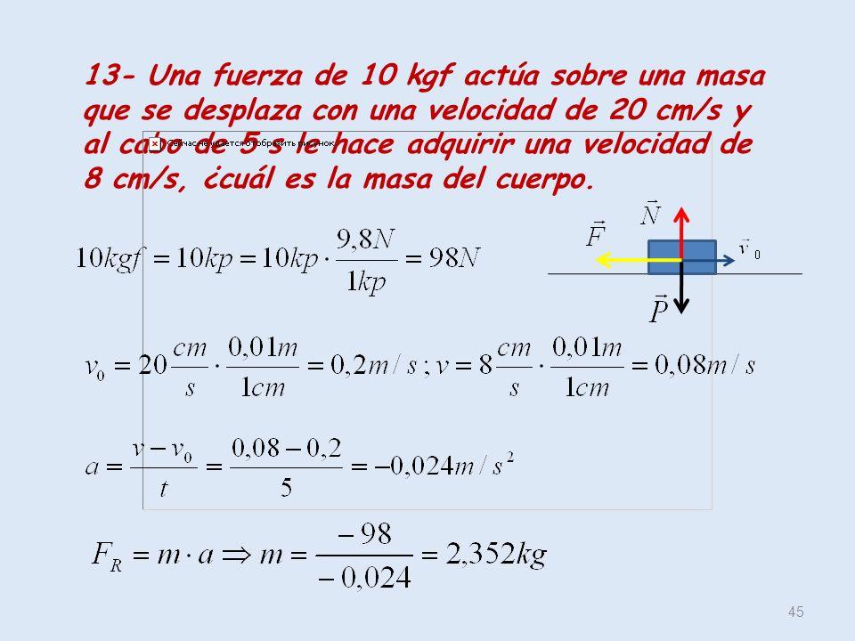 13- Una fuerza de 10 kgf actúa sobre una masa que se desplaza con una velocidad de 20 cm/s y al cabo de 5 s le hace adquirir una velocidad de 8 cm/s, ¿cuál es la masa del cuerpo.
