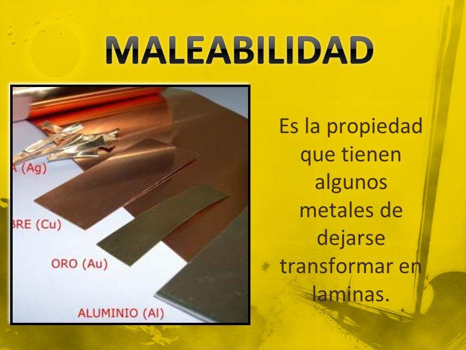 MALEABILIDAD Es la propiedad que tienen algunos metales de dejarse transformar en laminas.