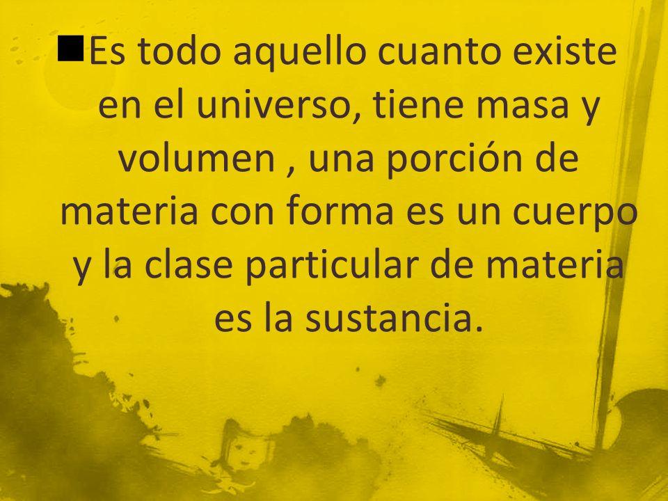 Es todo aquello cuanto existe en el universo, tiene masa y volumen , una porción de materia con forma es un cuerpo y la clase particular de materia es la sustancia.