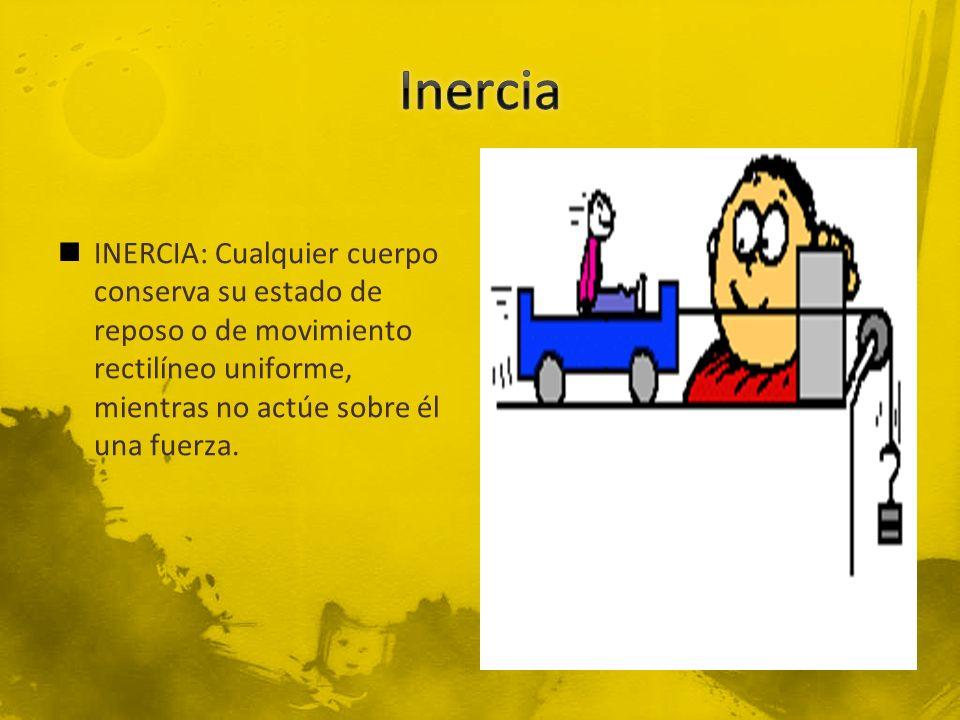 Inercia INERCIA: Cualquier cuerpo conserva su estado de reposo o de movimiento rectilíneo uniforme, mientras no actúe sobre él una fuerza.