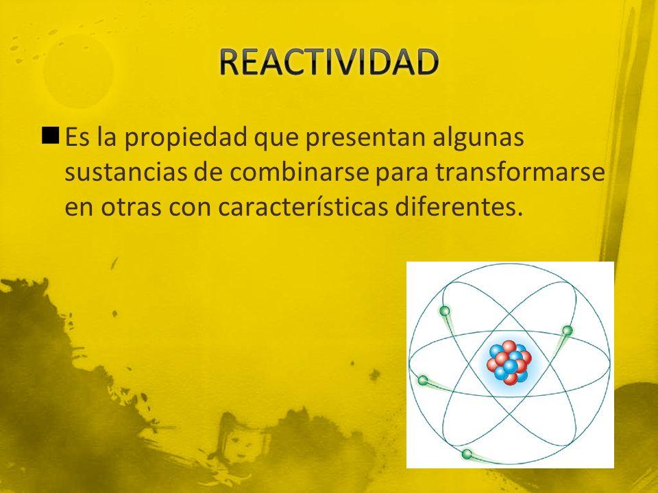 REACTIVIDAD Es la propiedad que presentan algunas sustancias de combinarse para transformarse en otras con características diferentes.